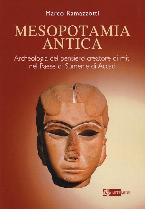 Mesopotamia Antica. Archeologia del Pensiero Creatore di Miti nel Paese di Sumeri e di Accadi (Iv e III Millennio a.C.)