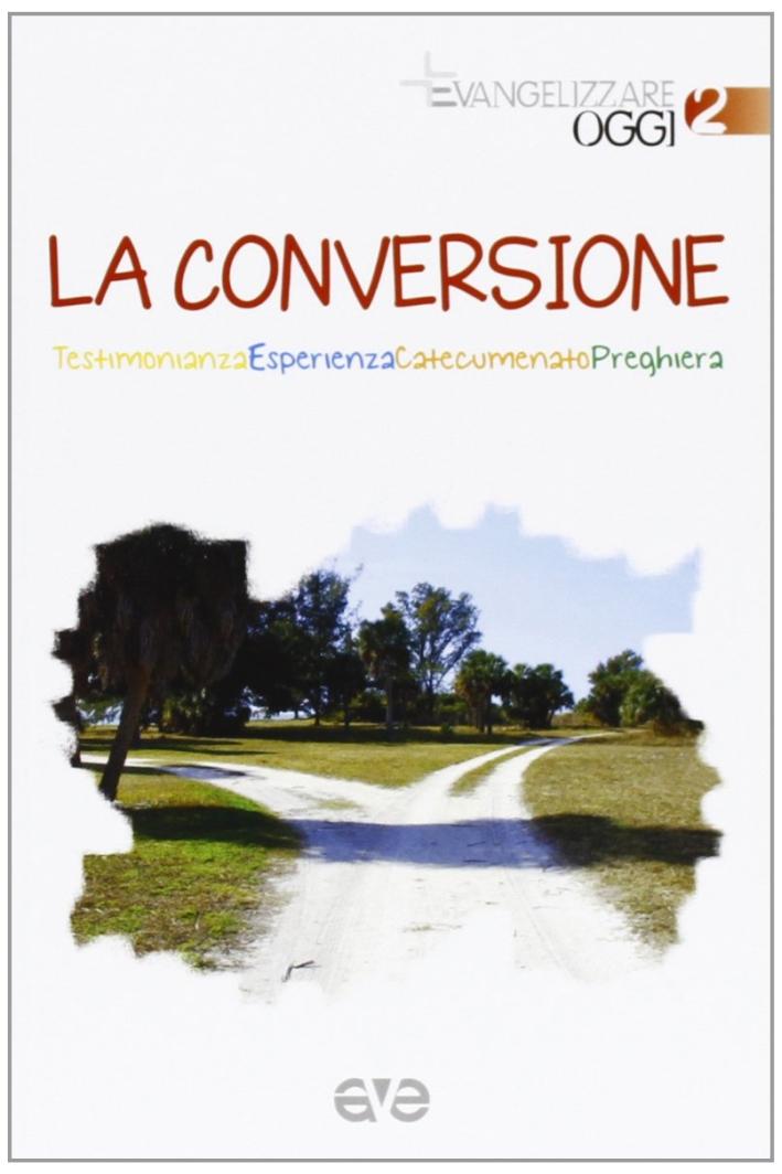 La conversione. Testimonianza, esperienza, catecumenato, preghiera