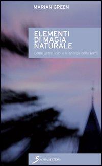 Elementi di magia naturale. Come usare i cicli e le energie della terra