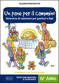 Un pane per il cammino. Itinerario di catechesi per genitori e figli. IV anno. Testo per genitori e catechisti