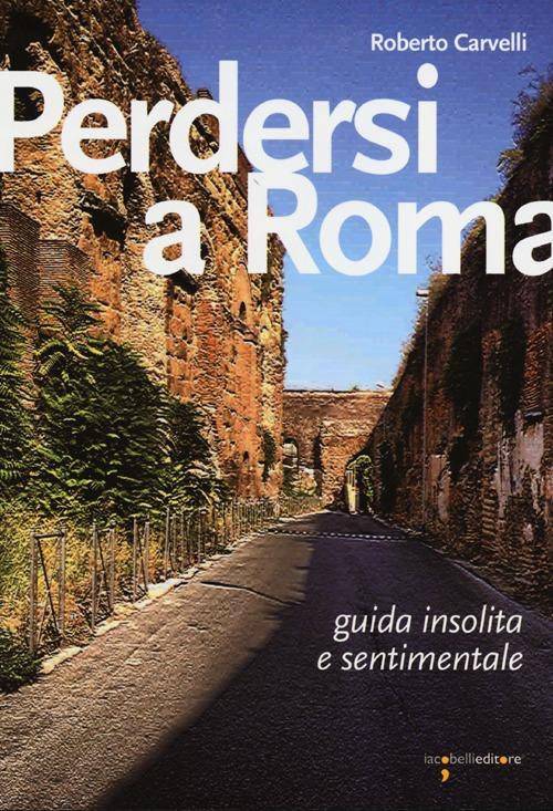 Perdersi a Roma. Guida insolita e sentimentale.