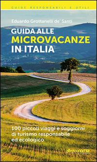 Guida alle microvacanze in Italia. 100 piccoli viaggi e soggiorni di turismo responsabile ed ecologico
