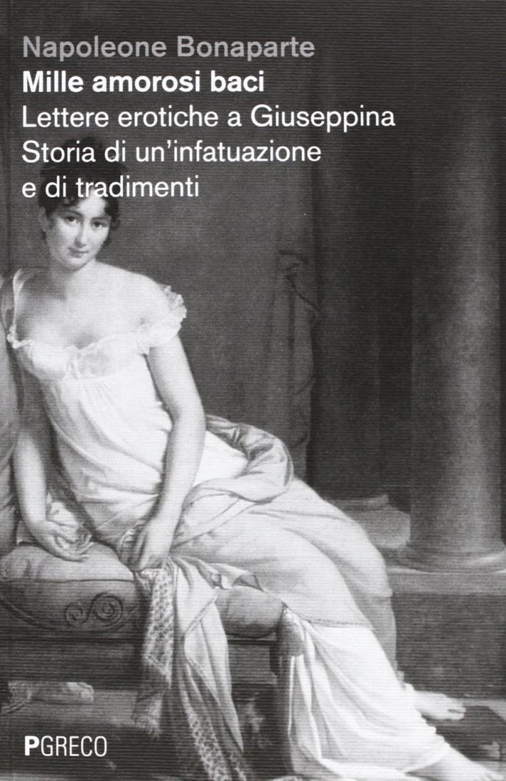 Mille amorosi baci. Lettere erotiche a Giuseppina. Storia di un'infatuazione e di tradimenti.