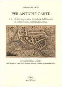 Per antiche carte. Il territorio, le piante e le vedute del Ducato di Urbino nella cartografia antica