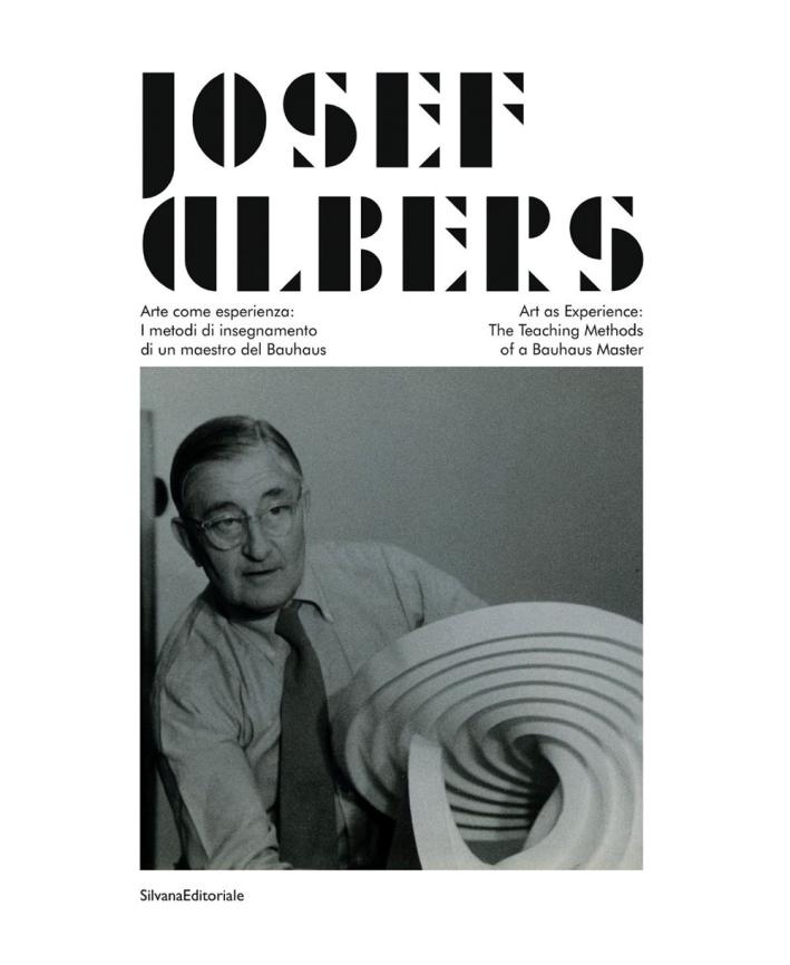 Josef Albers. Arte come esperienza. I metodi di insegnamento di un maestro del Bauhaus. Art as Experience. The Teaching Methods of a Bauhaus Master