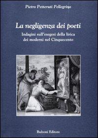 La negligenza dei poeti. Indagini sull'esegesi della lirica dei moderni nel cinquecento
