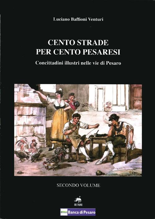 Cento strade per cento pesaresi. Concittadini illustri nelle vie di Pesaro. Vol. 2