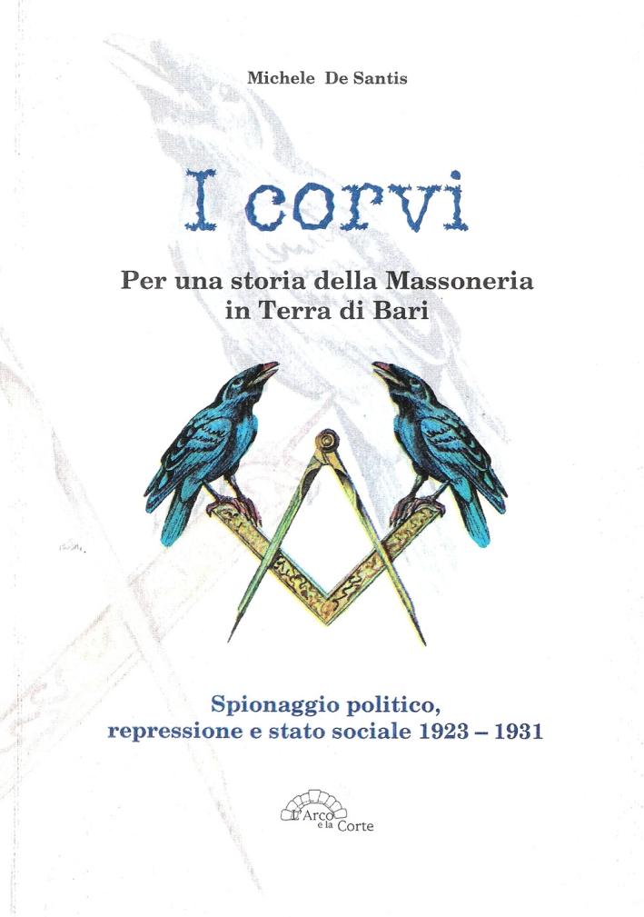 I corvi. Per una storia della massoneria in terra di Bari. Spionaggio politico, repressione e stato sociale 1923-1931
