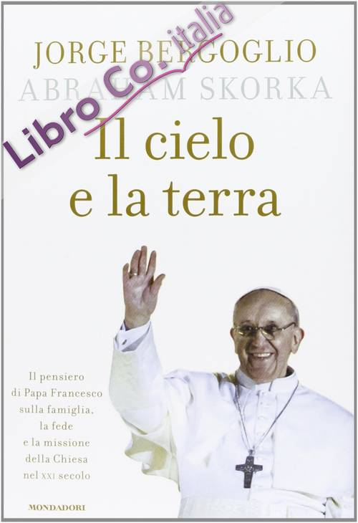 Il cielo e la terra. Il pensiero di Papa Francesco sulla famiglia, la fede e la missione della Chiesa nel XXI secolo