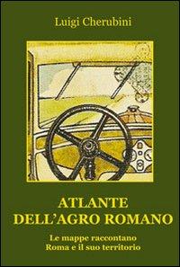 Atlante dell'Agro Romano. Le mappe raccontano Roma e il suo territorio