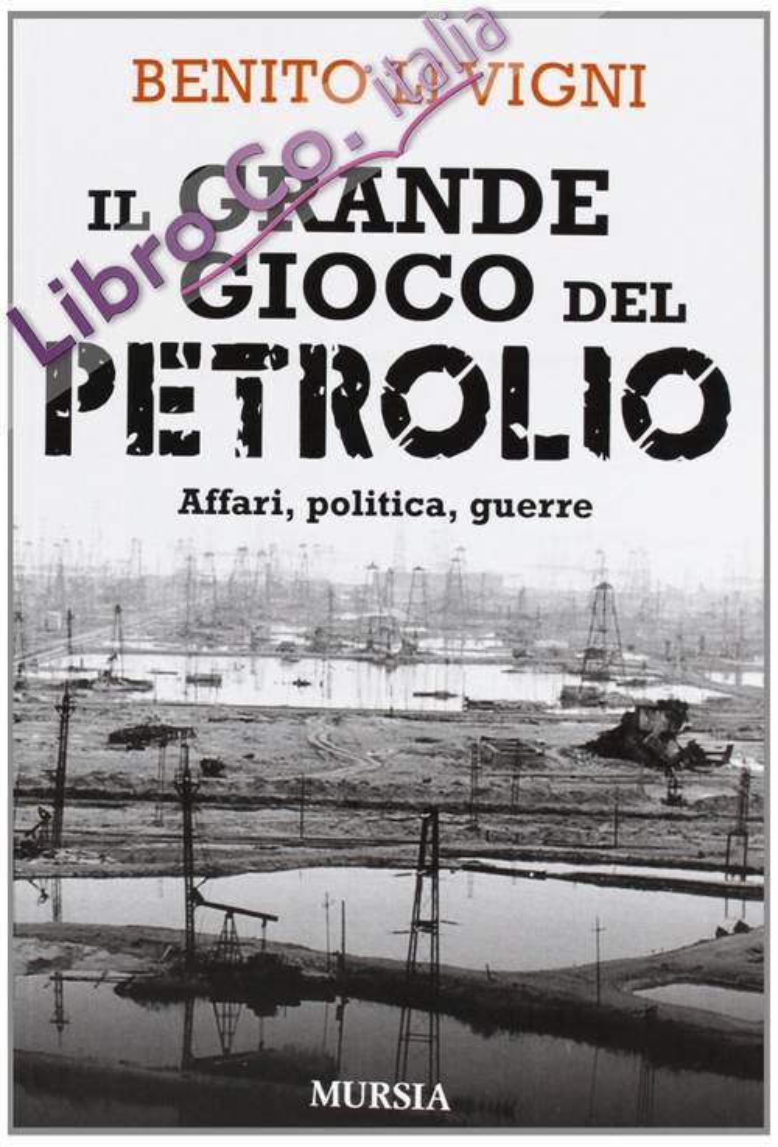 Il grande gioco del petrolio. Affari, politica, guerre