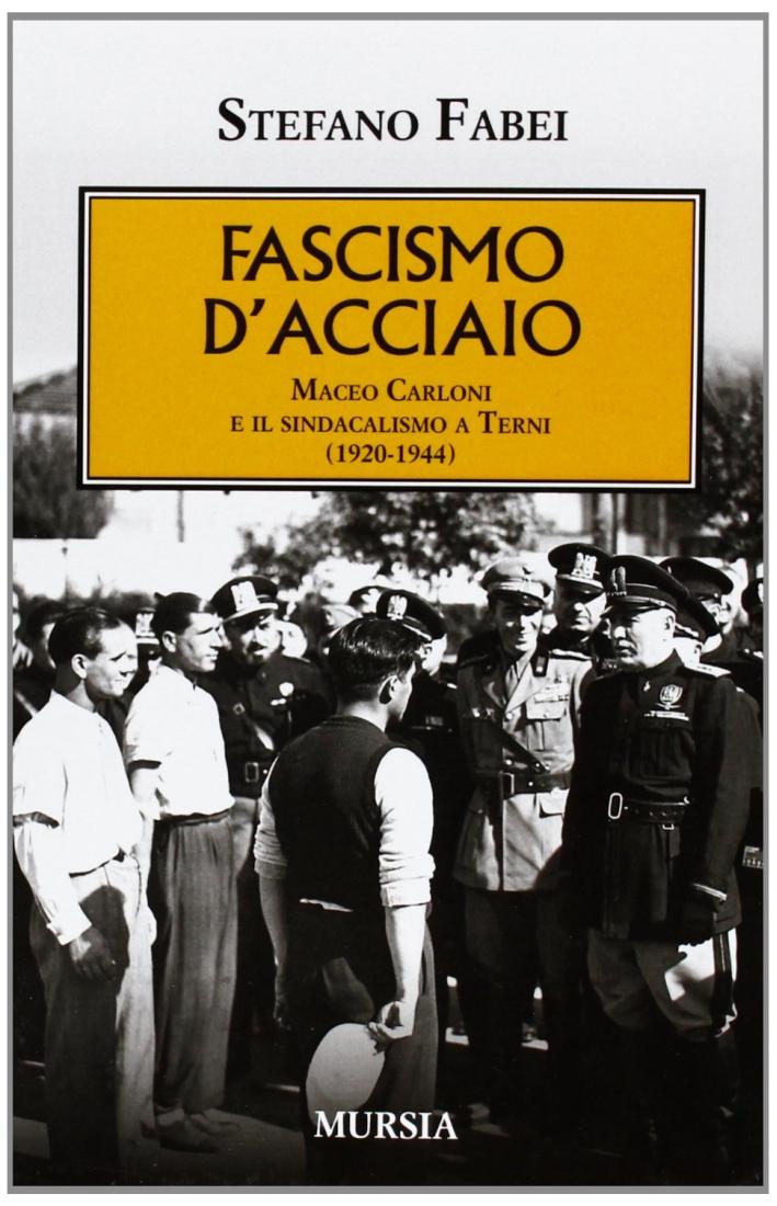 Fascismo d'acciaio. Maceo Carloni e il sindalismo a Terni (1920-1944)