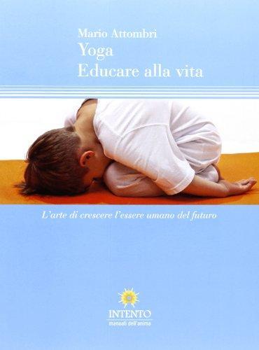 Yoga, educare alla vita. L'arte di crescere l'essere umano del futuro