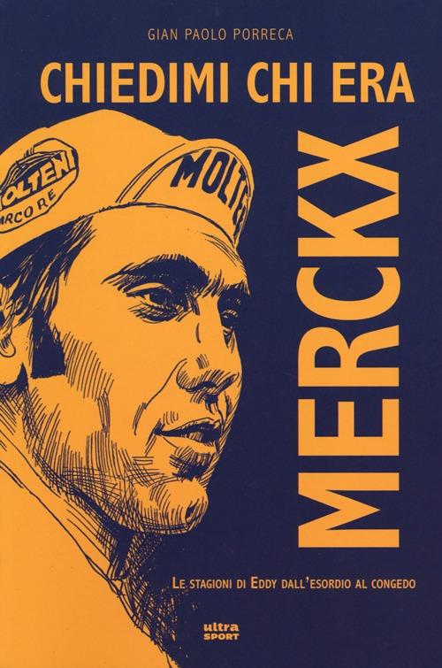 Chiedimi chi era Merckx. Le stagioni di Eddy dall'esordio al congedo