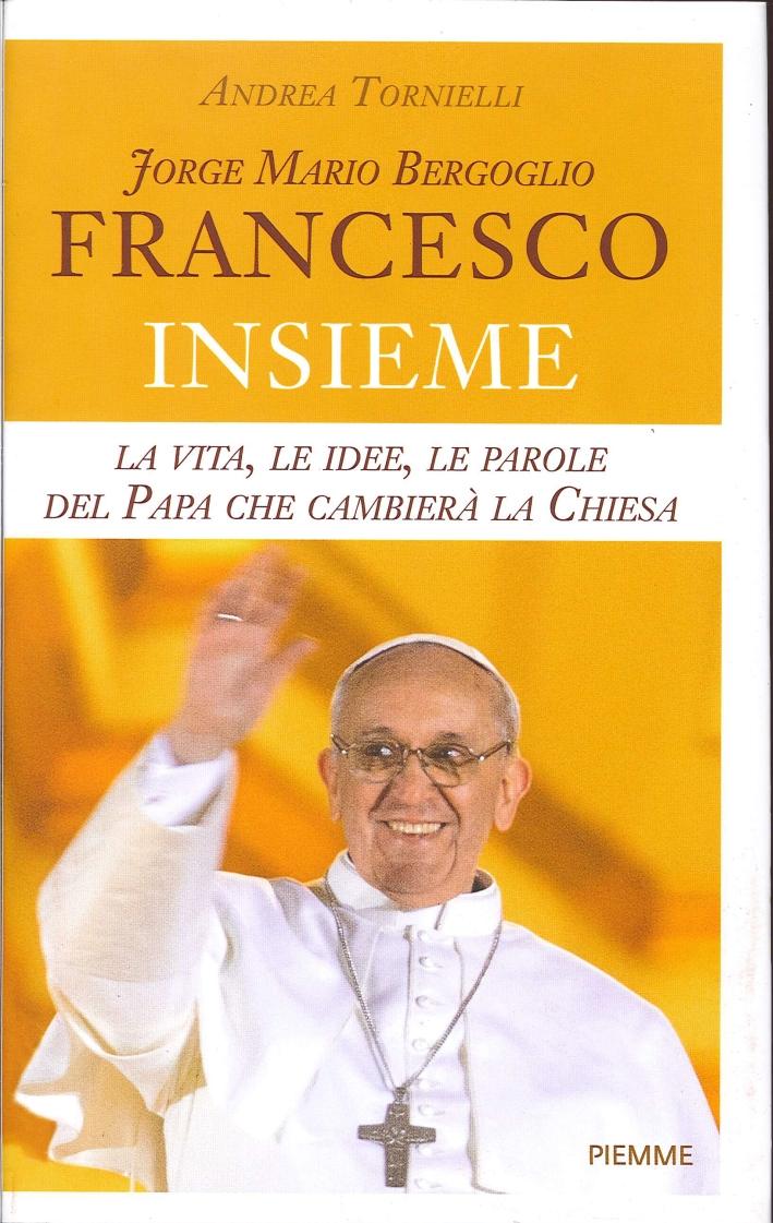 Jorge Mario Bergoglio. Francesco. Insieme. La vita, le idee, le parole del papa che condurrà la Chiesa.