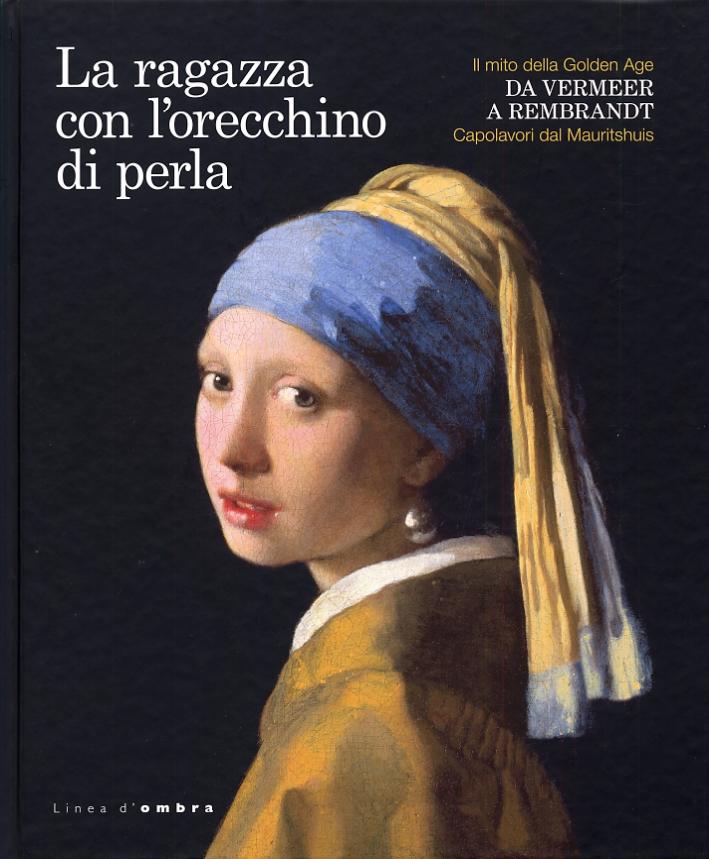 La Ragazza con l'Orecchino di Perla. Il Mito delle Golden Age. Da Vermeer a Rembrandt. Capolavori dal Mauritshuis