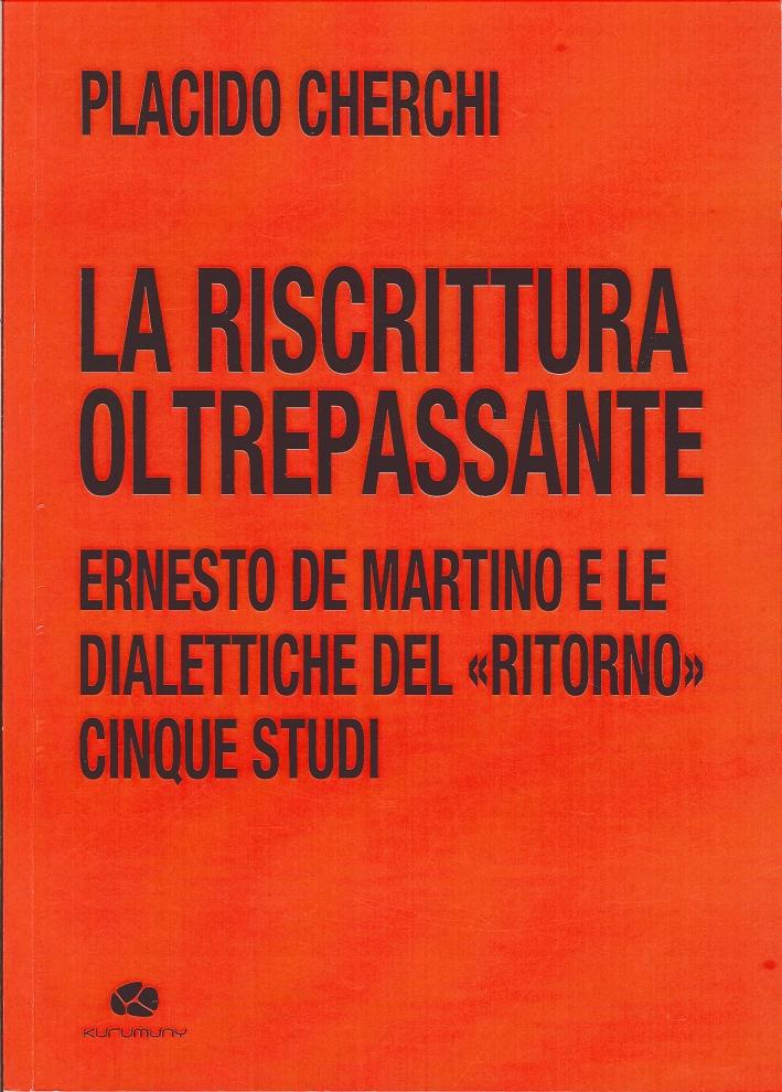La riscrittura oltrepassante. Ernesto De Martino e le dialettiche del ritorno. Cinque studi.
