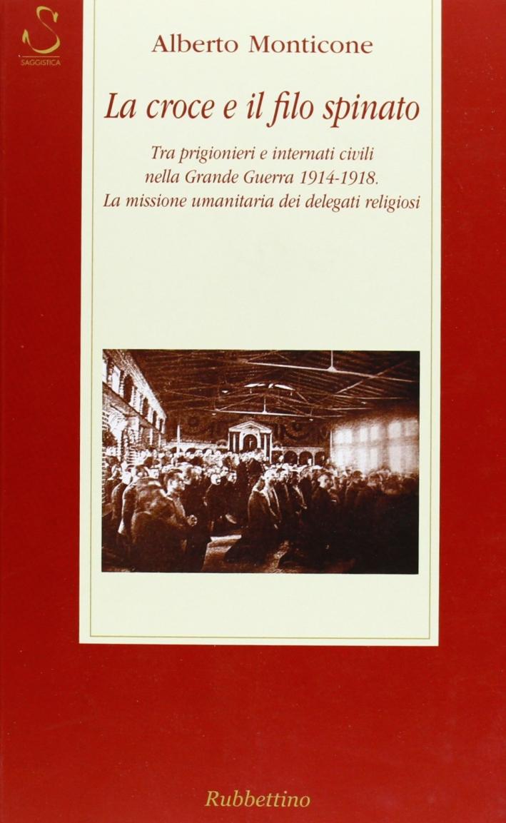 La croce e il filo spinato. Tra prigionieri e internati civili nella Grande Guerra 1914-1918. La missione umanitaria dei delegati religiosi