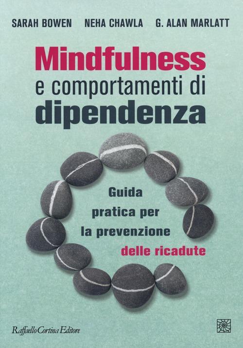 Mindfulness e comportamenti di dipendenza. Guida pratica per la prevenzione delle ricadute.