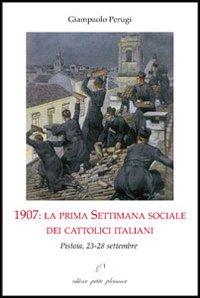 1907. La prima settimana sociale dei cattolici italiani. Pistoia, 23-28 settembre.