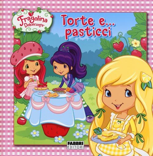 Torte e... pasticci. Fragolina Dolcecuore. Ediz. illustrata
