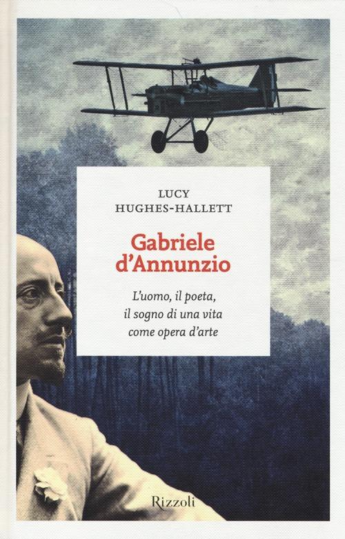 Gabriele D'Annunzio. L'uomo, il poeta, il sogno di una vita come opera d'arte