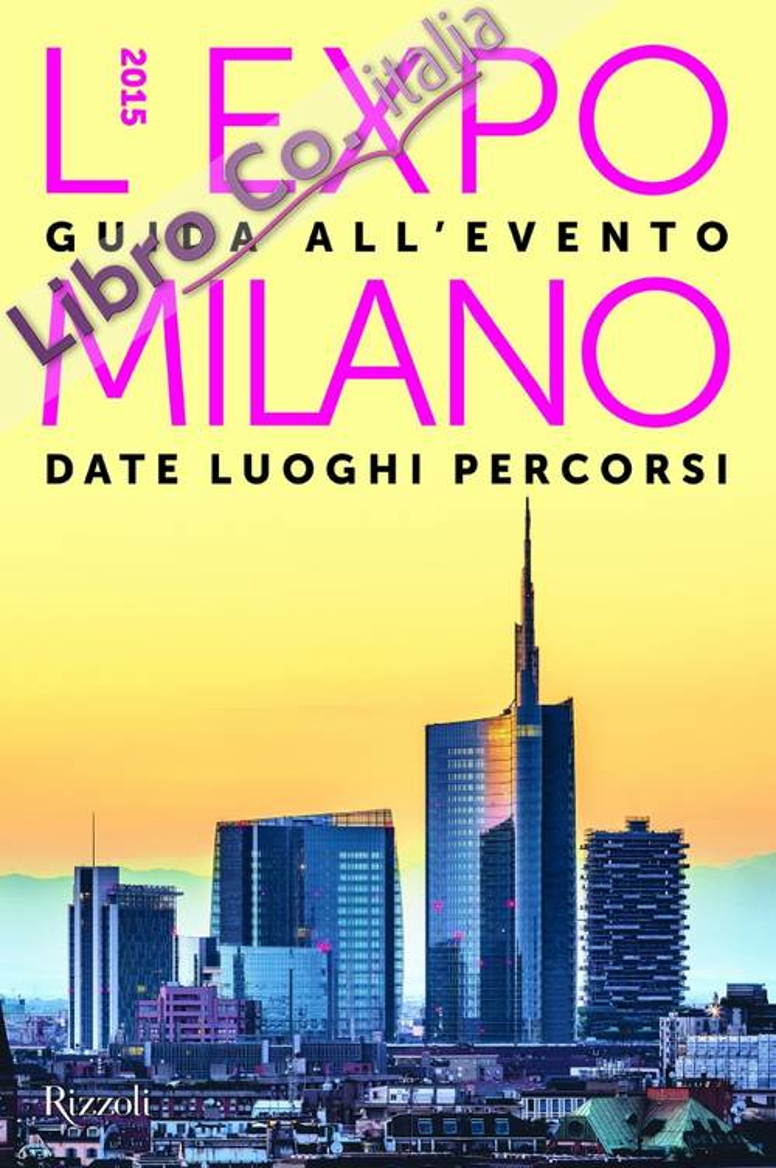 L'EXPO Milano 2015. Guida all'evento. Date luoghi percorsi