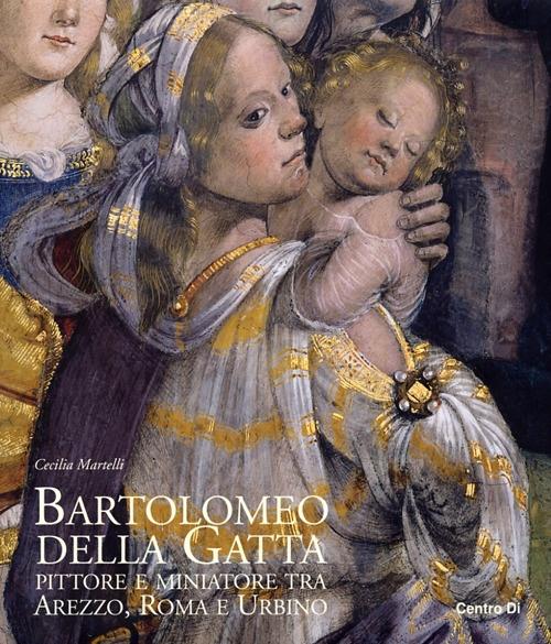 Bartolomeo della Gatta. Pittore e Miniatore tra Arezzo, Roma e Urbino. Catalogo delle Opere