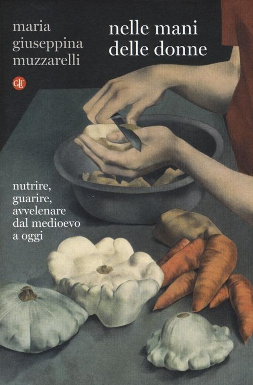 Nelle mani delle donne. Nutrire, guarire, avvelenare dal Medioevo a oggi