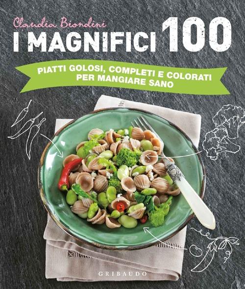 I magnifici 100. Piatti golosi, completi e colorati per mangiare sano. Ediz. illustrata