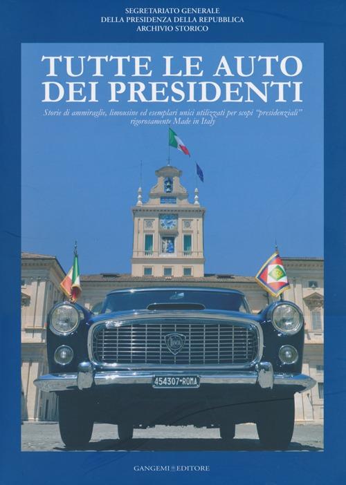 Tutte le Auto dei Presidenti. Storie di Ammiraglie. Limousine ed Esemplari Unici Utilizzati per Scopi