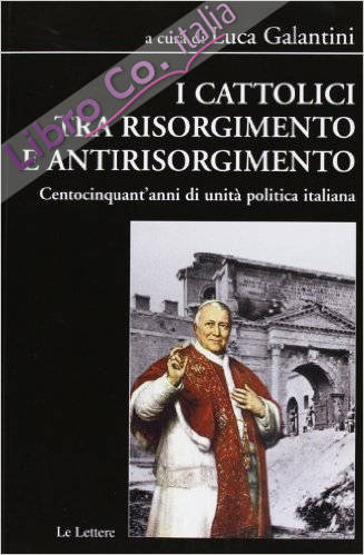 I cattolici tra Risorgimento e antirisorgimento. Centocinquant'anni di unità politica italiana.