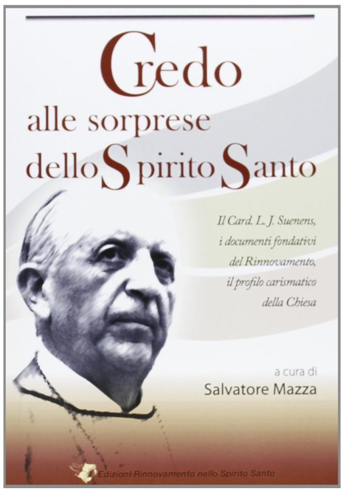 Credo alle sorprese dello Spirito Santo. Il card. L. J. Suenens, i documenti fondativi del Rinnovamento, il profilo carismatico della Chiesa.