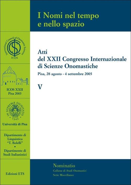 I Nomi nel tempo e nello spazio. V. Atti del XXII congresso internazionale di scienze onomastiche (Pisa, 28 agosto-4 settembre 2005).