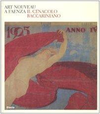 Art nouveau a Faenza. Il Cenacolo baccariniano. Catalogo della mostra (Faenza, 24 febbraio-27 maggio 2007). Ediz. illustrata