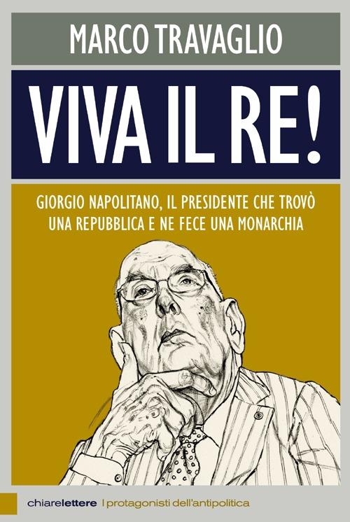 Viva il re! Giorgio Napolitano, il presidente che trovò una repubblica e ne fece una monarchia.