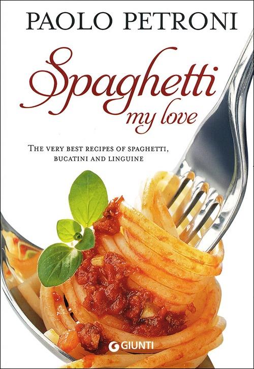 Spaghetti my love. More than 100 delicious, simple recipes for spaghetti, bucatini and linguine