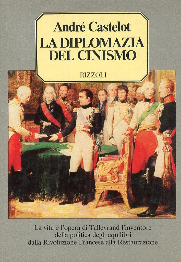 La Diplomazia del Cinismo. La Vita e l'Opera di Talleyrand l'Inventore delle Politica degli Equilibri dalla Rivoluzione Francese alla Restaurazione