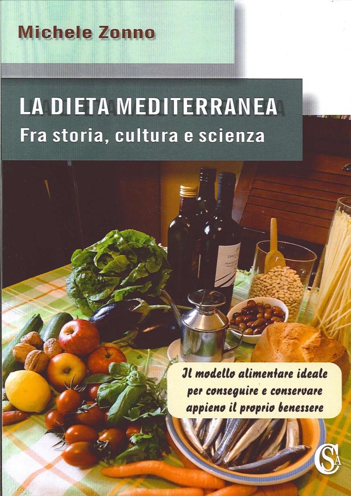 La Dieta Mediterranea. Fra Storia, Cultura e Scienza. il Modello Alimentare Ideale per Conseguire e Conservare Appieno il Proprio Benessere.