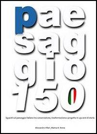 Paesaggio 150. Sguardi sul paesaggio italiano tra conservazione, trasformazione e progetto in 150 anni di storia. Con DVD