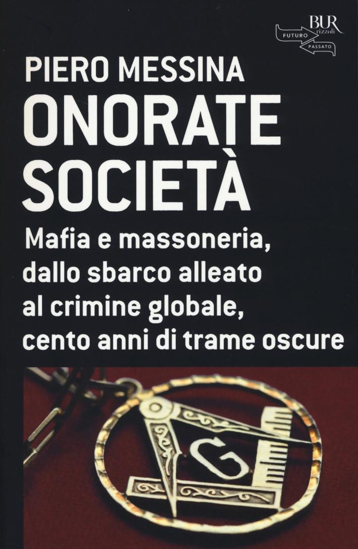 Onorate società. Mafia e massoneria, dallo sbarco alleato al crimine globale, cento anni di trame oscure