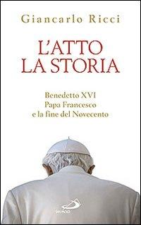 L'atto la storia. Benedetto XVI, papa Francesco e la fine del Novecento