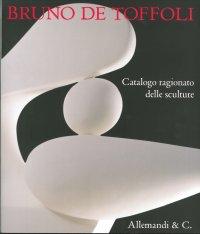 Bruno De Toffoli. Catalogo ragionato delle sculture.