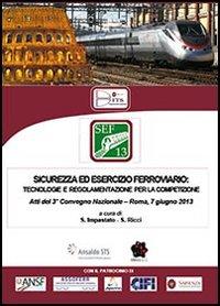 Sicurezza ed esercizio ferroviario. 3° Convegno nazionale (Roma, 7 giugno 2013)