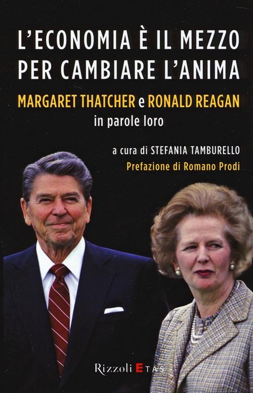 L'economia è il mezzo per cambiare l'anima. Margaret Thatcher e Ronald Reagan in parole loro