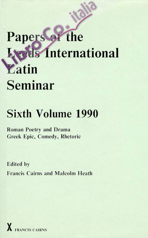 Papers of the Leeds International Latin Seminar. Six Volume 1990. Roman Poetry and Drama Greek Epic, Comedy, Rhetoric