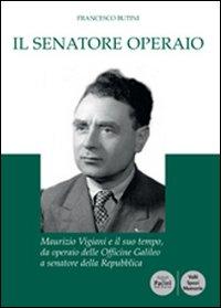 Il senatore operaio. Maurizio Vigiani e il suo tempo, da operaio delle officine Galileo a senatore della repubblica.