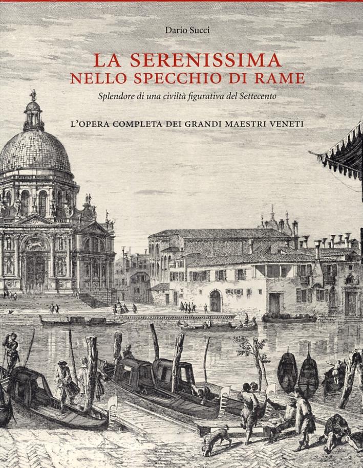 La serenissima nello specchio di rame. Splendore di una civiltà figurativa del Settecento. L'opera completa dei grandi Maestri Veneti.