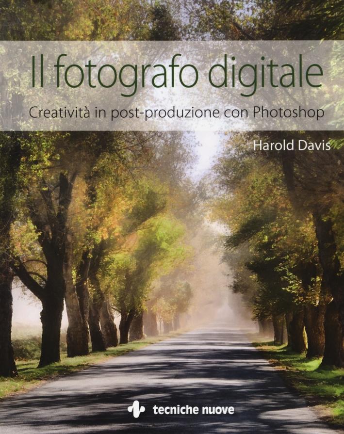 Il fotografo digitale. Creatività in post-produzione con Photoshop. Ediz. illustrata
