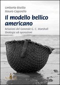 Il modello bellico americano. Relazioni del generale G. C. Marshall. Strategie ed operazioni